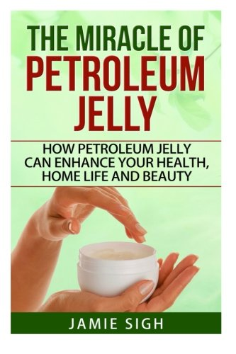 The Miracle of Petroleum Jelly: How Petroleum Jelly Can Enhance Your Health, Home Life, and Beauty (DIY Skincare, Beauty and Household Tips) Hold Jelly