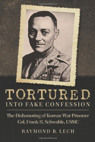 Tortured Into Fake Confession: The Dishonoring Of Korean War Prisoner Col. Frank H. Schwable, USMC