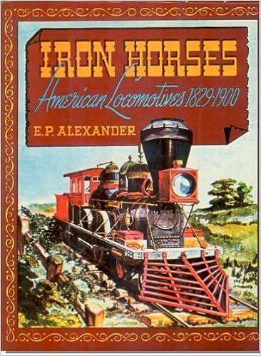 Iron Horses. American Locomotives 1829-1900