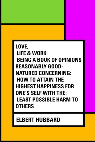 Love, Life & Work: Being a Book of Opinions Reasonably Good-Natured Concerning: How to Attain the Highest Happiness for One's Self with the: Least Possible Harm to Others PDF