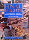 Final Flights : Dramatic Wartime Incidents Revealed by Archaeology, Ian McLachlan, 1852601221