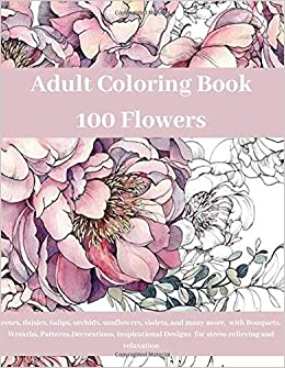 Adult Coloring Book: 100 Flowers roses, daisies, tulips ...