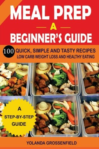 Meal Prep: A Beginner's Guide to 100 Quick, Simple and Tasty Recipes Low Carb Weight Loss and Healthy Eating by Yolanda Grossenfield