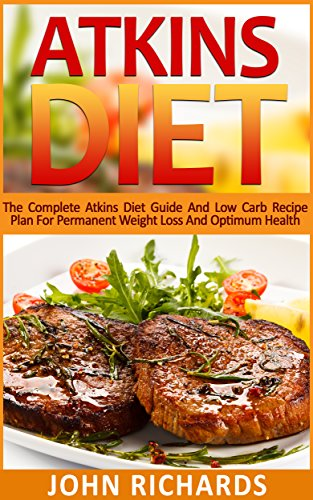 Atkins Diet: The Complete Atkins Guide And Low Carb Recipe Plan For Permanent Weight Loss And Optimum Health