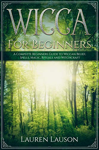 Wicca For Beginners: A Complete Beginners Guide to Wiccan Belief, Spells, Magic, Rituals and Witchcraft