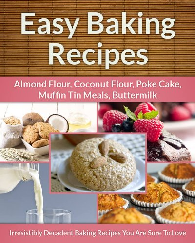 Easy Baking Recipes 5-Pack: Decadent Baking Recipes (Almond Flour, Coconut Flour, Muffin Tin Meals, Poke Cake, Buttermilk) (The Easy Recipe Book 27)
