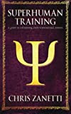 Superhuman Training: A Guide to Unleashing Your Supernatural Powers by Mr. Chris Zanetti (2014-05-09)