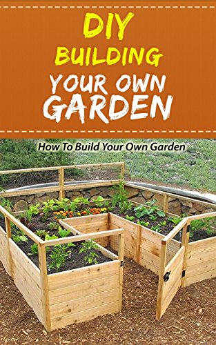 DIY Building Your Own Garden: How to Build Your Own Garden by [French, Layla ]