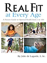 Real Fit At Every Age: A Fitness Guide To Optimal Health From 1 To 100