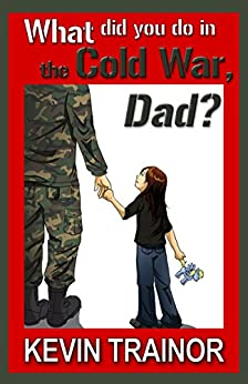 What Did You Do in the Cold War, Dad? by [Trainor, Kevin]