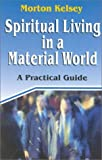 Spiritual Living in a Material World, Morton T. Kelsey, 1565481054