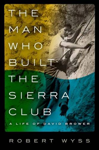 The Man Who Built the Sierra Club: A Life of David Brower