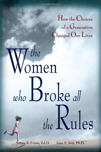 The Women Who Broke All the Rules: How the Choices of a Generation Changed Our Lives Susan Evans Ed.D.