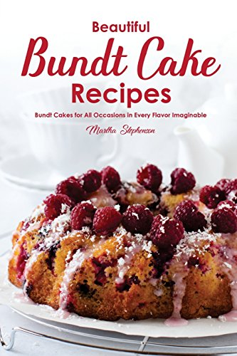 Beautiful Bundt Cake Recipes: Bundt Cakes for All Occasions in Every Flavor Imaginable
