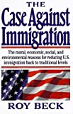 The Case Against Immigration: The Moral, Economic, Social, and Environmental Reasons for Reducing U.S. Immigration Back to Traditional Levels