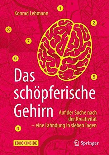 Das schöpferische Gehirn: Auf der Suche nach der Kreativität – eine Fahndung in sieben Tagen