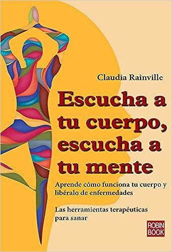 Escucha a tu cuerpo, escucha a tu mente: Aprende c?mo funciona tu cuerpo y lib?ralo de enfermedades (Alternativas) (Spanish Edition) by Claudia Rainville (2015-08-01)