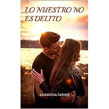 LO NUESTRO NO ES DELITO: SAMANTHA PARKER (Spanish Edition)