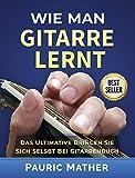 Wie Man Gitarre Lernt: Das Ultimativ Bringen Sie Sich Selbst Bei Gitarrenbuch (German Edition)