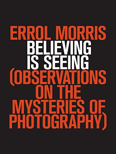 Believing Is Seeing: Observations on the Mysteries of Photography
