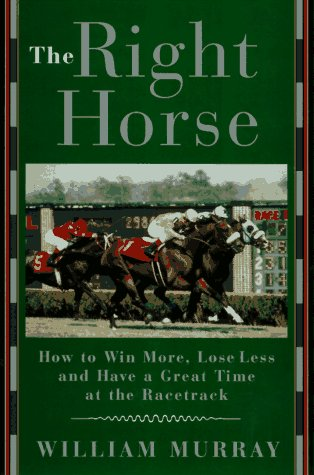 The Right Horse: How to Win More, Lose Less and Have a Great Time at the Racetrack