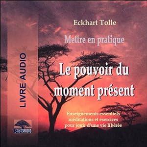 Mettre en pratique Le pouvoir du moment présent - Enseignements essentiels, méditations et exercices pour jouir d'une vie libérée | Livre audio