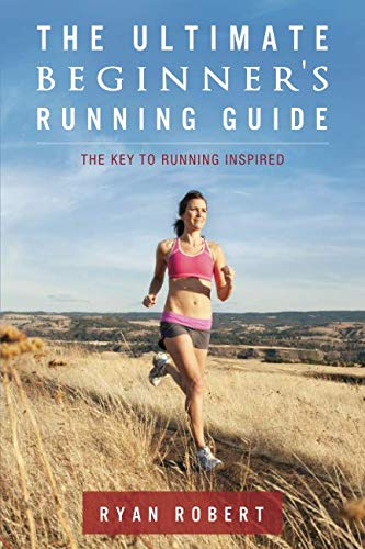 The Ultimate Beginners Running Guide: The Key To Running Inspired (Running Programs For Beginners To Lose Weight)