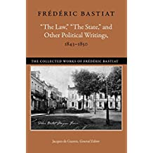 34;The Law,34; 34;The State,34; and Other Political Writings, 1843-1850 (The Collected Works of Frederic Bastiat)