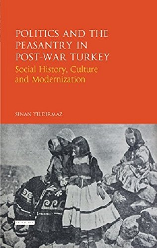 Politics and the Peasantry in Post-War Turkey: Social History, Culture and Modernization (Library of Ottoman Studies) by I.B.Tauris
