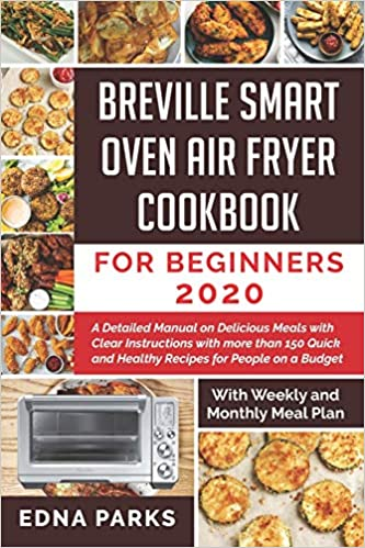 Breville Smart Oven Air Fryer Cookbook For Beginners A Detailed Manual On Delicious Meals With Clear Instructions With More Than 150 Quick And Healthy Recipes For People On A Budget With Weekly