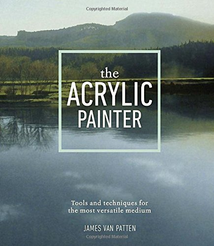 The Acrylic Painter: Tools and Techniques for the Most Multifaceted Medium