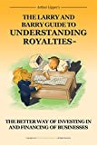 img - for The Larry and Barry Guide to Understanding Royalties: The Better Way of Investing in and Financing of Businesses book / textbook / text book