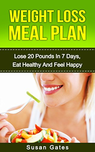 Weight Loss Meal Plan: Loose 20 Pounds in 7 days, Eat Healthy and Feel Happy(fat loss, weight loss meal for women, lose weight quickly) (Rapid Weight Loss Book 1) (Weight Loss Diet Meal Plan For 7 Days)