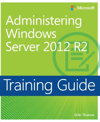 Training Guide Administering Windows Server 2012 R2 (MCSA) (Microsoft Press Training Guide)