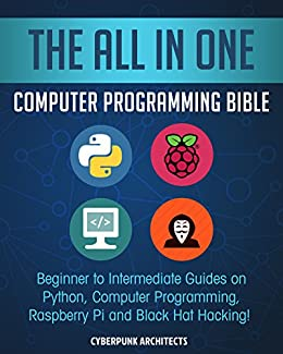 The All In One Computer Programming Bible: Beginner to Intermediate Guides on Python, Computer Programming, Raspberry Pi and Black Hat Hacking! by [Architects, Cyber Punk]