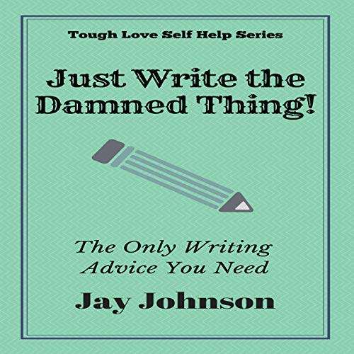 Just Write the Damned Thing!: The Only Writing Advice You Need (Tough Love Self Help Series)