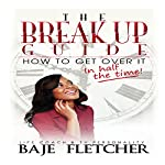 The Break up Guide: How to Get Over It in Half the Time | Baje Fletcher