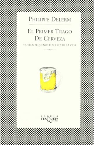 El Primer Trago De Cerveza Y Otros Pequeños Placeres De La Vida Fábula Spanish Edition 9788483107331 Delerm Philippe Books