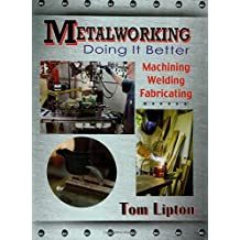 Metalworking – Doing it Better: Machining, Welding, Fabricating