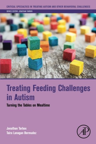 Treating Feeding Challenges in Autism: Turning the Tables on Mealtime (Critical Specialties in Treating Autism and other Behavioral Challenges)