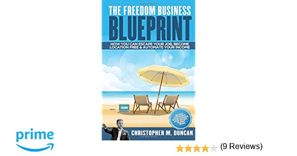 Freedom business blueprint how you can escape your job become freedom business blueprint how you can escape your job become location free automate your income christopher m duncan 9780994561312 amazon books malvernweather Gallery