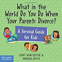 What In The World Do You Do When Your Parent Divorce?: A Survival Guide for Kids