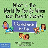 What in the World Do You Do When Your Parents Divorce? A Survival Guide for Kids