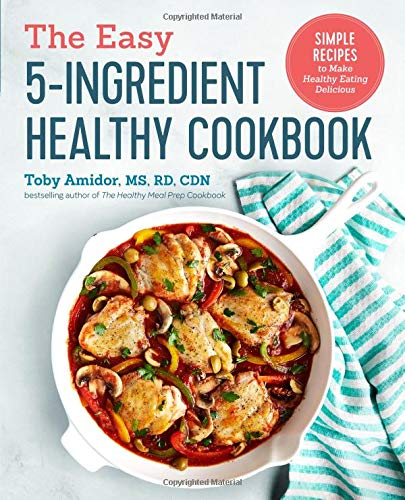 The Easy 5-Ingredient Healthy Cookbook: Simple Recipes to Make Healthy Eating Delicious
