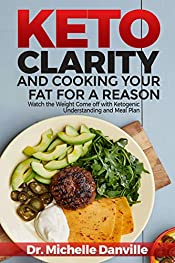 Keto Clarity and Cooking Your Fat for a Reason: Watch the Weight Come off with Ketogenic Understanding and Meal Plan