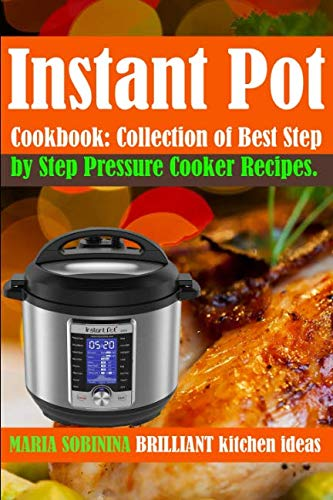 Instant Pot® Cookbook: Collection of Best Step by Step Pressure Cooker Recipes. by Maria Sobinina