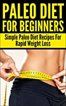 PALEO DIET: FOR BEGINNERS: SIMPLE PALEO DIET RECIPES FOR RAPID WEIGHT LOSS (LOSE WEIGHT, LOW CARB, FOOD COOKBOOK, CLEAN FOOD DIET, FITNESS, HEALTHY LIFE) ... AUTOIMMUNE DIET, AUTOIMMUNE PALEO BOOK 1)