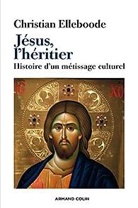 Jésus, l'héritier: Histoire d'un métissage culturel par Christian Elleboode