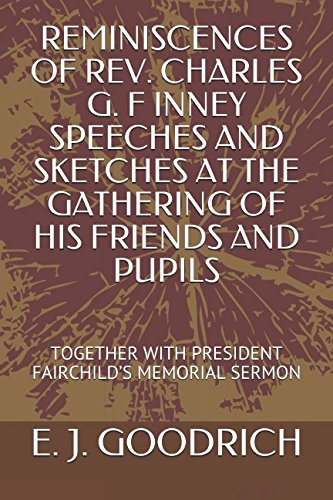 Download REMINISCENCES OF REV. CHARLES G. F INNEY SPEECHES AND SKETCHES AT THE GATHERING OF HIS FRIENDS AND PUPILS: TOGETHER WITH PRESIDENT FAIRCHILD'S MEMORIAL SERMON pdf epub