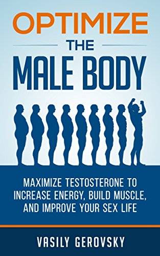 Optimize the Male Body: Maximize Testosterone to Increase Energy, Build Muscle, and Improve Your Sex - Maximize Testosterone
